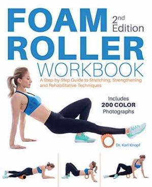 Foam Roller Workbook- A Step-by-Step Guide to Stretching, Strengthening and Rehabilitative Techniques