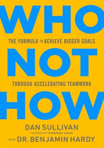 Who Not How- The Formula to Achieve Bigger Goals Through Accelerating Teamwork