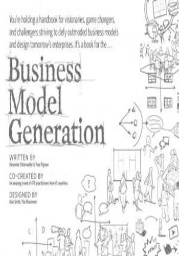 Business Model Generation- A Handbook for Visionaries, Game Changers, and Challengers