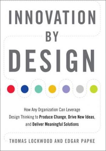 Innovation by Design- How Any Organization Can Leverage Design Thinking to Produce Change, Drive New Ideas, and Deliver Meaningful Solutions
