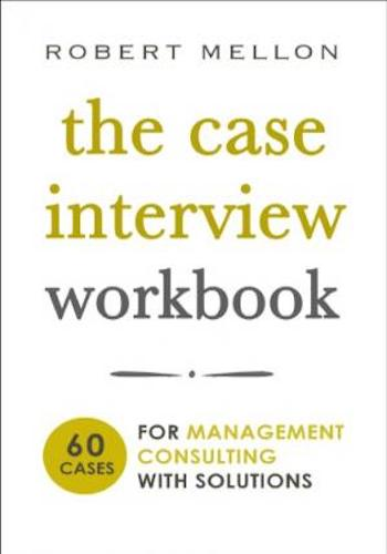 The Case Interview Workbook- 60 Cases for Management Consulting with Solutions