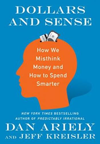 Dollars and Sense- How We Misthink Money and How to Spend Smarter