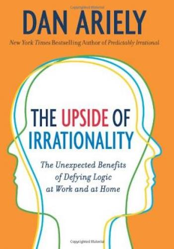 The Upside of Irrationality- The Unexpected Benefits of Defying Logic at Work and at Home