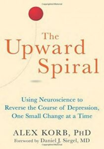 The Upward Spiral- Using Neuroscience to Reverse the Course of Depression, One Small Change at a Time