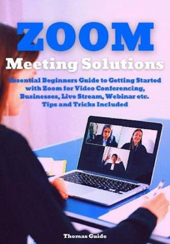 Zoom Meeting Solutions- Essential Beginners Guide to Getting Started with Zoom for Video Conferencing, Businesses, Live Stream, Webinar etc. Tips and Tricks Included