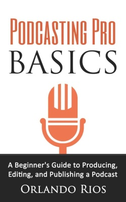 Podcasting Pro Basics- A Beginner's Guide to Producing, Editing, and Publishing a Podcast