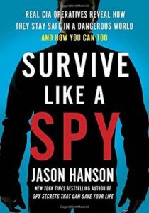 Survive Like a Spy- Real CIA Operatives Reveal How They Stay Safe in a Dangerous World and How You Can Too