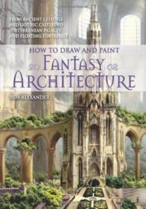 How to draw and paint fantasy architecture- from ancient citadels and gothic castles to subterranean palaces and floating fortresses
