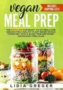Vegan Meal Prep- The 2019 Guide for Ready-to-Go Meals and Snacks for a Healthy Plant-based Whole Foods Diet with a 30 Day Time and Money Saving Easy Meal Plan. Includes Shopping List