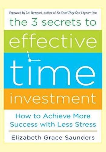 The 3 Secrets to Effective Time Investment- Achieve More Success with Less Stress- Foreword by Cal Newport, author of So Good They Can't Ignore You