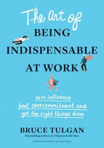The Art of Being Indispensable at Work- Win Influence, Beat Overcommitment, and Get the Right Things Done