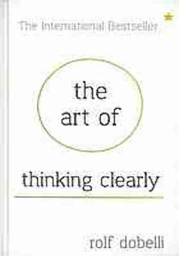The Art of Thinking Clearly - Better thinking, Better decision