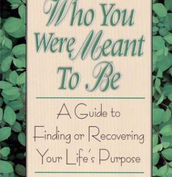 Who You Were Meant to Be- A Guide to Finding or Recovering Your Life's Purpose