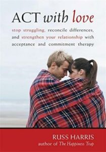 ACT with Love- Stop Struggling, Reconcile Differences, and Strengthen Your Relationship with Acceptance and Commitment Therapy