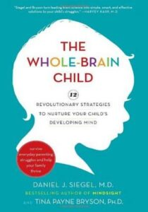 The Whole-Brain Child- 12 Revolutionary Strategies to Nurture Your Child's Developing Mind
